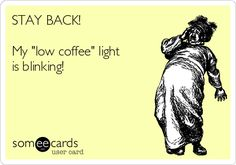 "STAY BACK! My ""low coffee"" light is blinking!"