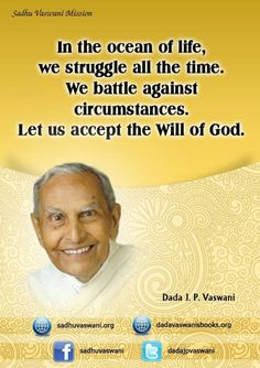 In the ocean of life, we struggle all the time. We battle against circumstances. Let us accept the Will of God. - Dada J.P. Vaswani
