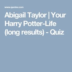 Abigail Taylor | Your Harry Potter-Life (long results) - Quiz