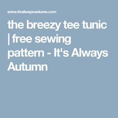the breezy tee tunic | free sewing pattern - It's Always Autumn