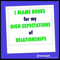 I blame books for my high expectations of relationships--Harlequin