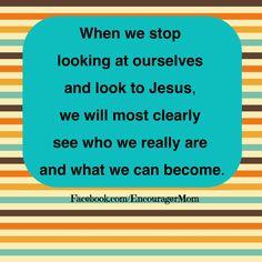 Look to Jesus, not yourself. Facebook.com/EncouragerMom