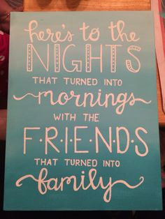 Here's to the nights that turned into mornings with the friends that turned into family