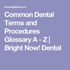 Common Dental Terms and Procedures Glossary A - Z | Bright Now! Dental