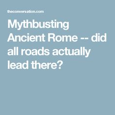 Mythbusting Ancient Rome -- did all roads actually lead there?