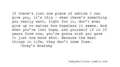 if there's just one piece of advice i can give you, it's this - when there's something you really want, fight for it, don't ever give up no matter how hopless it seems. and when you'v elost hope, ask yourself if in 10 years from now, you're gonna wish you gave it just one more shot. becuase the best things in life, they don't come free