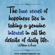 The true secret of happiness lies in taking a genuine interest in all the details of daily life. - William Morris
