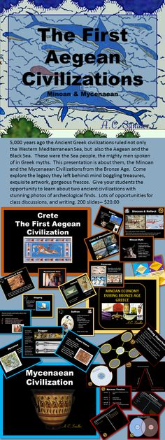 ANCIENT GREECE: The Minoan and Mycenaea Civilizations PowerPoint Shrouded in myth and obscured by time, they're known for their mystery. Their history gleaned by archeologists from ruined architecture, fragmented frescos, and shattered artifacts has intrigued and inspired historians around the world. Explore this lost civilizations. It is a presentation that will definitely have your students talking and fully engaged the entire time. 200 slides $20.00