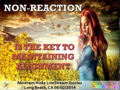 """Non-reaction is the key to maintaining alignment""  Abraham Hicks, Long Beach CA 08/02/2014"