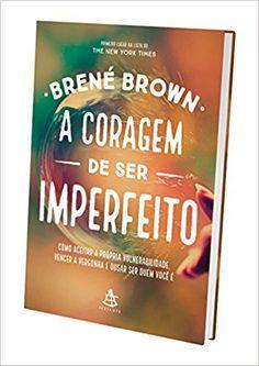 A Coragem de Ser Imperfeito. Como Aceitar a Própria Vulnerabilidade, Vencer a Vergonha e Ousar Ser Quem Você É - 9788543104331 - Livros na Amazon Brasil