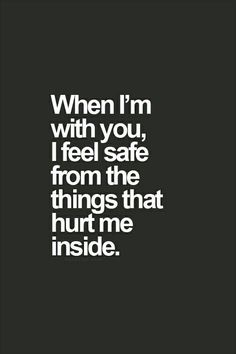When I am with you, I feel safe from the things that hurt me inside.