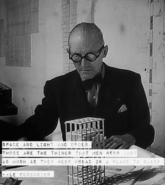 """""""Space and light and order. Those are things that men need just as much as they need bread and a place to sleep."""" ---Quote from our great master Le Corbusier"""