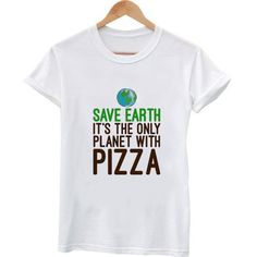 save the earth its only planet with pizza 2 T shirt #tshirt #shirt #clothing #tee #graphictee #tops and tee
