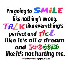 I`m going to smile like nothing`s wrong. Talk like everything`s perfect and act like it`s all a dream and pretend like it`s not hurting me.