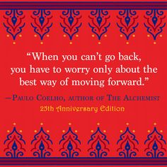 """""""When you can't go back, you have to worry only about the best way of moving forward."""" — Paulo Coelho"""