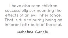I have also seen children successfully surmounting the effects of an evil inheritance. That is due to purity being an inherent attribute of the soul ~ Gandhi