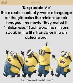 Despicable Me Minion-ese - The directors actually wrote a language for the gibberish the minions speak!