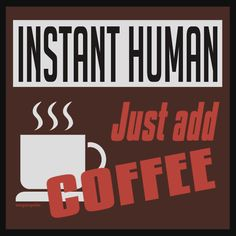 Instant Human, just add coffee