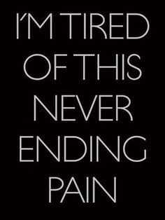 I'm tired of this never ending pain. Life with chronic illness. Fibromyalgia, Chronic Fatigue Syndrome, Myalgic Encephalomyelitis, Lyme Disease.