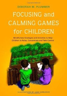 Focusing and Calming Games for Children: Mindfulness Strategies and Activities to Help Children to Relax, Concentrate and Take Control by Deborah M. Plummer.