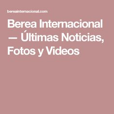 Berea Internacional — Últimas Noticias, Fotos y Videos