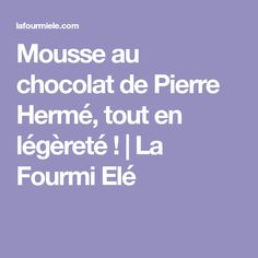 Mousse au chocolat de Pierre Hermé, tout en légèreté !   La Fourmi Elé