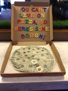 You can't live on pizza, so here's some dough....fun way to give money as a gift.