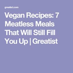 Vegan Recipes: 7 Meatless Meals That Will Still Fill You Up | Greatist