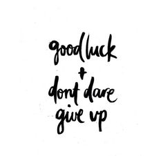 Good luck and don't dare give up.