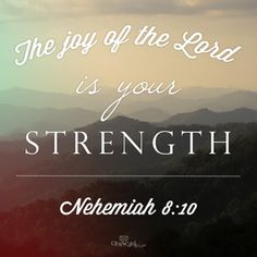 The joy of the Lord is your strenght.  Nehemiah 8:10