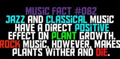 Jazz and Classical music have a direct positive effect on Plant growth. Rock Music, however, makes plants wither and die.