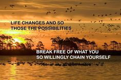 Life changes and so those the possibilities. Break free of what you so willingly chain yourself.