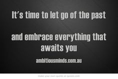 It's time to let go of the past  and embrace everything that awaits you