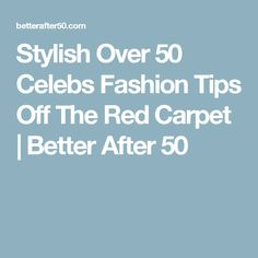 Stylish Over 50 Celebs Fashion Tips Off The Red Carpet | Better After 50
