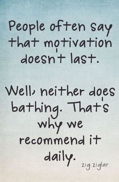 People often say that motivation doesn't last. Well, neither does bathing. That's why it's recommended daily. #motivation