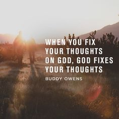 When you fix your thoughts on God, God fixes your thoughts. -Buddy Owens