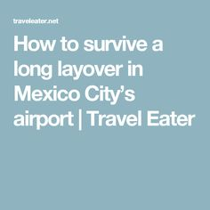 How to survive a long layover in Mexico City's airport | Travel Eater