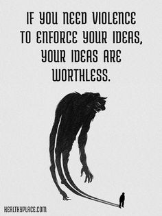 Quote on abuse: If you need violence to enforce your ideas, your ideas are worthless.  www.HealthyPlace.com