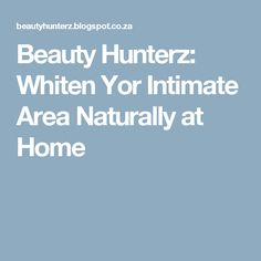 Beauty Hunterz: Whiten Yor Intimate Area Naturally at Home