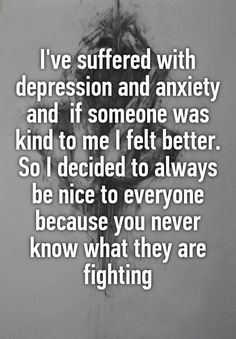 """I've suffered with depression and anxiety and  if someone was kind to me I felt better. So I decided to always be nice to everyone because you never know what they are fighting"""