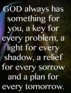 """""""God always has something for you, a key for every problem, a light for every shadow, a relief for every sorrow, and a plan for every tomorrow."""""""
