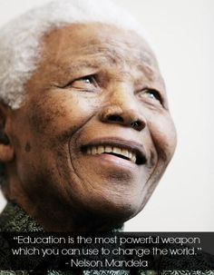 """Education is the most powerful weapon which you can use to change the world."" Nelson Mandella"