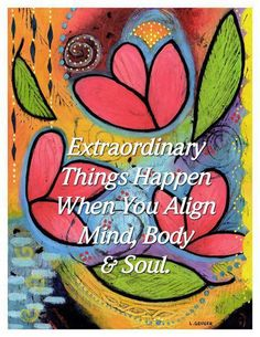Art - Words - Inspiration - Color - Extraordinary things happen when you align mind, body and soul.