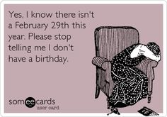 Yes, I know there isn't a February 29th this year. Please stop telling me I don't have a birthday.