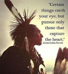 Certain things catch your eye, but only pursue those that capture your heart - American Indian Proverb.