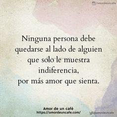 Ninguna persona debe quedarse al lado de alguien que solo le muestra indiferencia, por más amor que sienta.