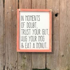 This listing is for one handmade framed wooden sign. The Hug your dog & eat a donut sign is the perfect addition to any space in your home. This sign has a white painted background with the wording In moments of doubt, trust your gut, hug your dog & eat a donut painted in black. This sign also has wooden frame painted in the color of your choice- the perfect accent to this adorable sign! You may also choose to have your frame distressed in the drop down. It measures approximately 12...