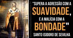 """""""Supera a agressão com a suavidade, e a malícia com a bondade."""" Santo Isidoro de Sevilha #suavidade #bondade #SantoIsidoro"""