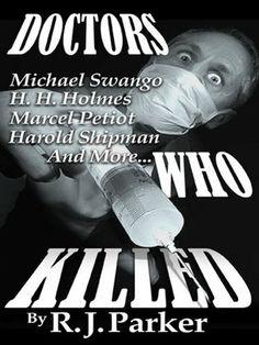 DOCTORS WHO KILLED: Harold Shipman, Marcel Petiot, Michael Swango, H.H. Holmes, John Bodkin Adams (True Crime Files)