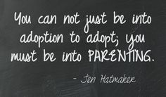 You can not just be into adoption to adopt; you must be into parenting |  This quote courtesy of @Pinstamatic | Adoption Quotes